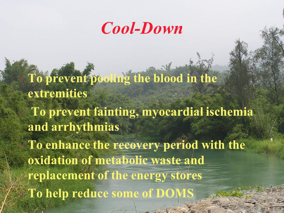 Cool-Down  To prevent pooling the blood in the extremities  To prevent fainting, myocardial ischemia and arrhythmias  To enhance the recovery perio