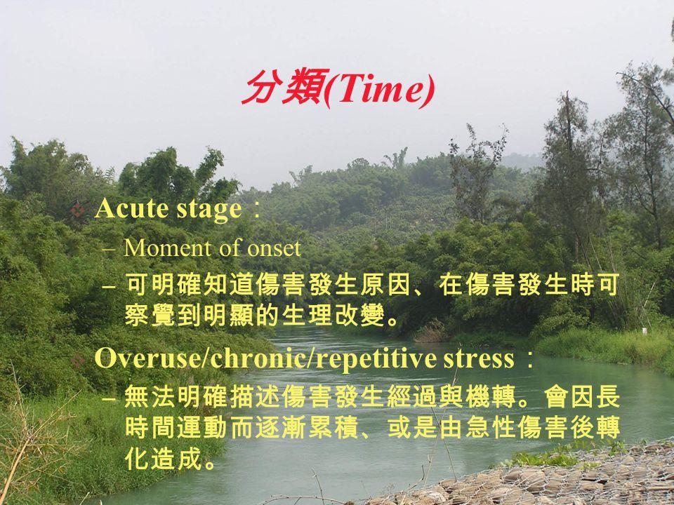 分類 (Time)  Acute stage : –Moment of onset – 可明確知道傷害發生原因、在傷害發生時可 察覺到明顯的生理改變。  Overuse/chronic/repetitive stress : – 無法明確描述傷害發生經過與機轉。會因長 時間運動而逐漸累積、或是由急性傷害後轉 化造成。