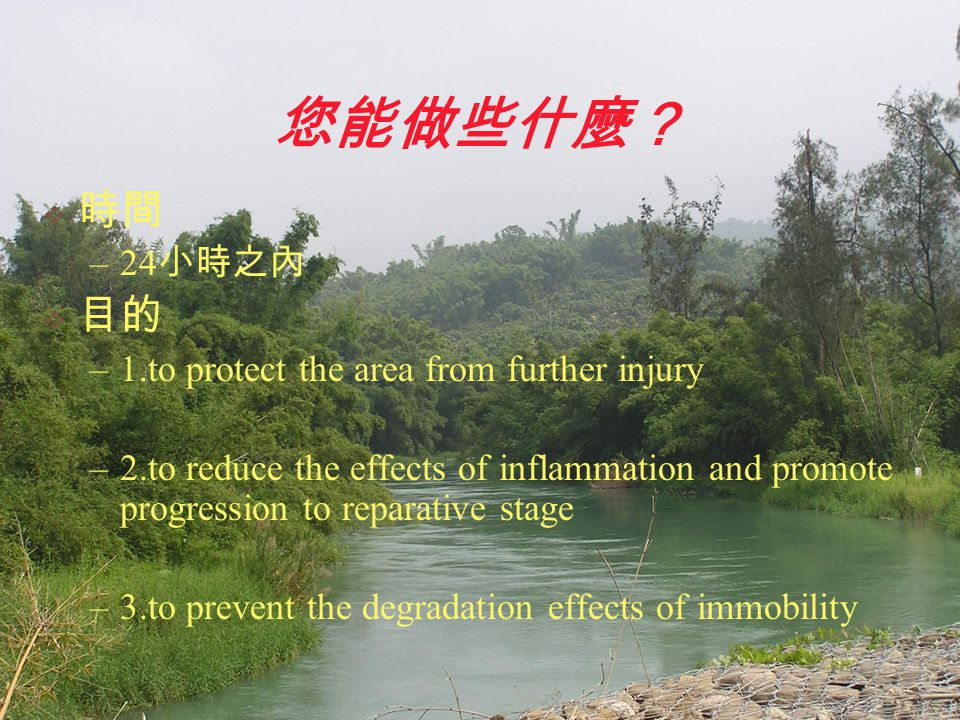 您能做些什麼?  時間 –24 小時之內  目的 –1.to protect the area from further injury –2.to reduce the effects of inflammation and promote progression to reparative s