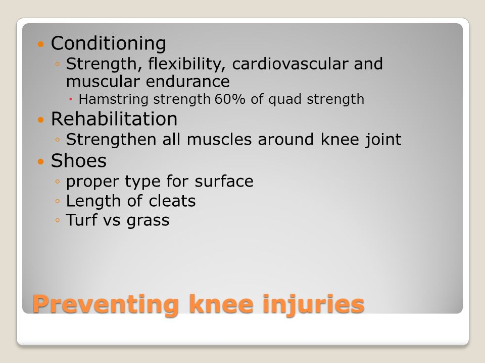 Preventing knee injuries Conditioning ◦Strength, flexibility, cardiovascular and muscular endurance  Hamstring strength 60% of quad strength Rehabilitation ◦Strengthen all muscles around knee joint Shoes ◦proper type for surface ◦Length of cleats ◦Turf vs grass
