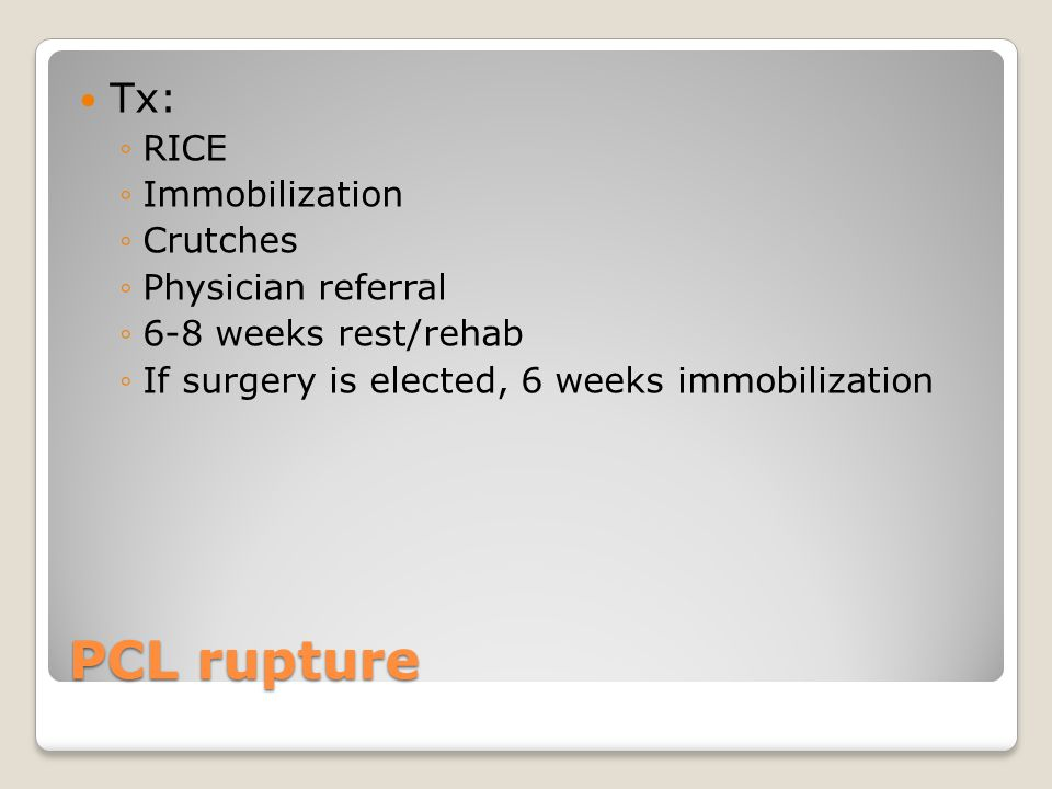 PCL rupture Tx: ◦RICE ◦Immobilization ◦Crutches ◦Physician referral ◦6-8 weeks rest/rehab ◦If surgery is elected, 6 weeks immobilization
