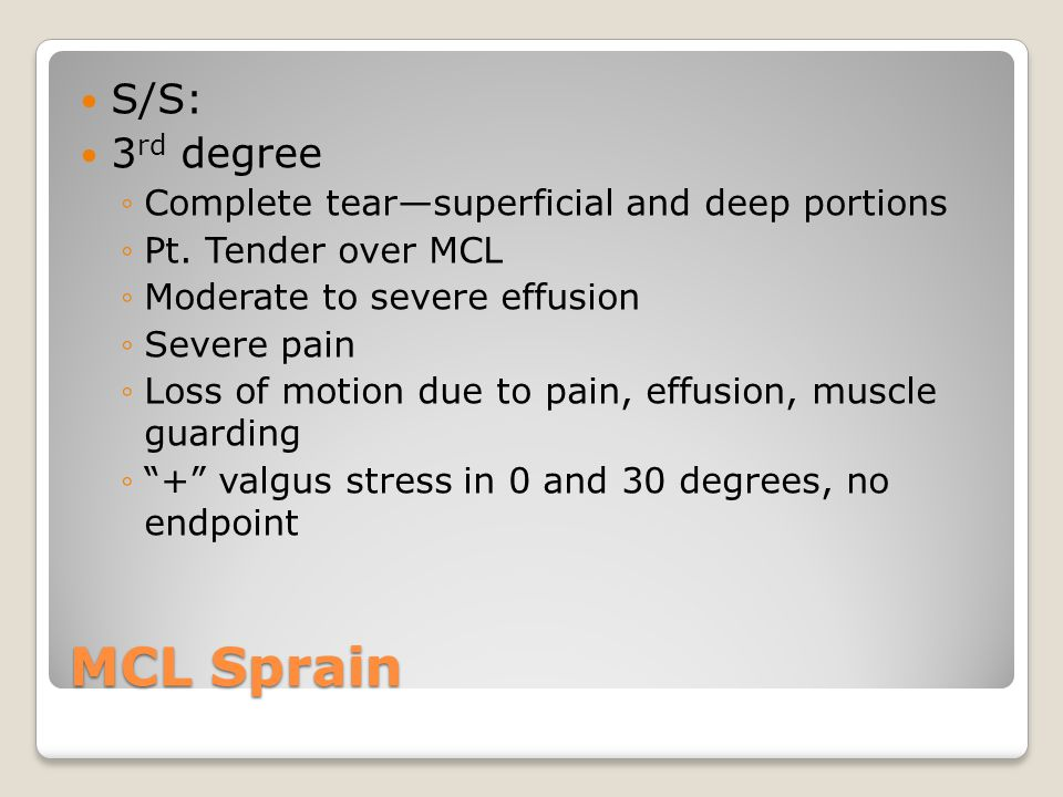 MCL Sprain S/S: 3 rd degree ◦Complete tear—superficial and deep portions ◦Pt.