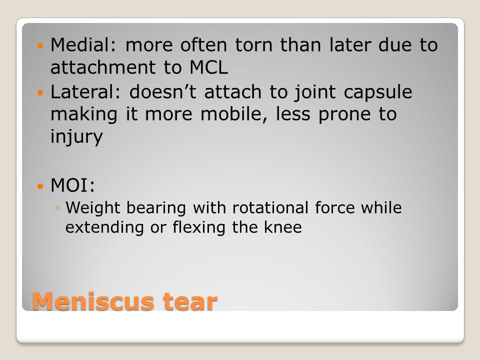 Meniscus tear Medial: more often torn than later due to attachment to MCL Lateral: doesn't attach to joint capsule making it more mobile, less prone to injury MOI: ◦Weight bearing with rotational force while extending or flexing the knee