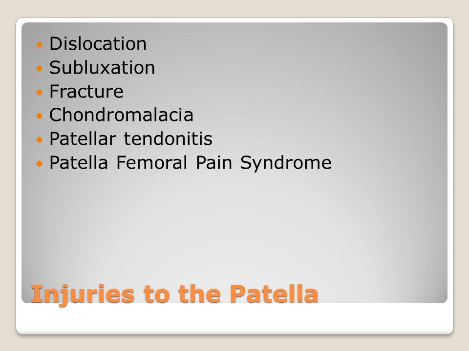 Injuries to the Patella Dislocation Subluxation Fracture Chondromalacia Patellar tendonitis Patella Femoral Pain Syndrome