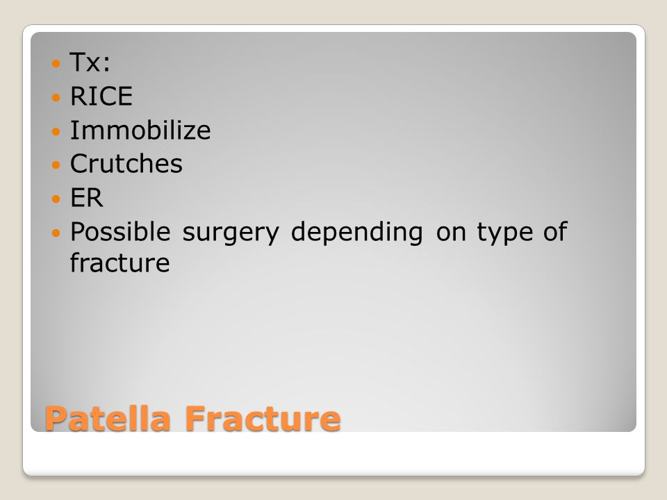 Patella Fracture Tx: RICE Immobilize Crutches ER Possible surgery depending on type of fracture