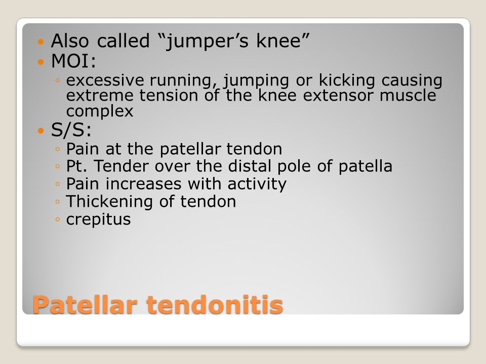 Patellar tendonitis Also called jumper's knee MOI: ◦excessive running, jumping or kicking causing extreme tension of the knee extensor muscle complex S/S: ◦Pain at the patellar tendon ◦Pt.