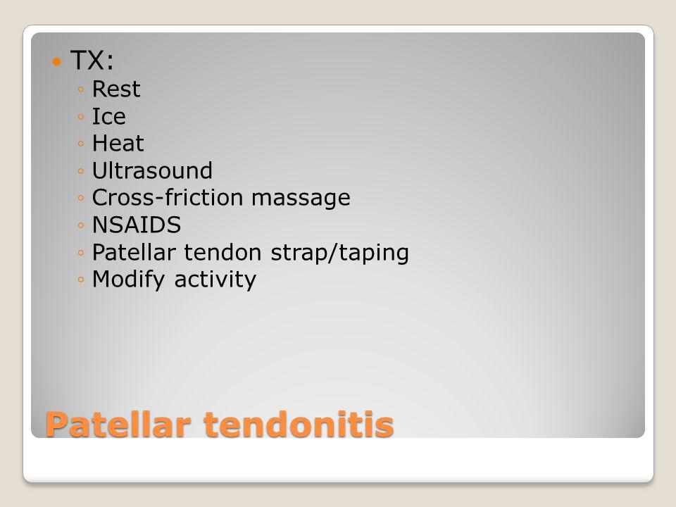 Patellar tendonitis TX: ◦Rest ◦Ice ◦Heat ◦Ultrasound ◦Cross-friction massage ◦NSAIDS ◦Patellar tendon strap/taping ◦Modify activity