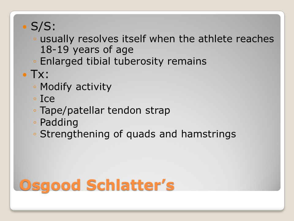 Osgood Schlatter's S/S: ◦usually resolves itself when the athlete reaches 18-19 years of age ◦Enlarged tibial tuberosity remains Tx: ◦Modify activity ◦Ice ◦Tape/patellar tendon strap ◦Padding ◦Strengthening of quads and hamstrings