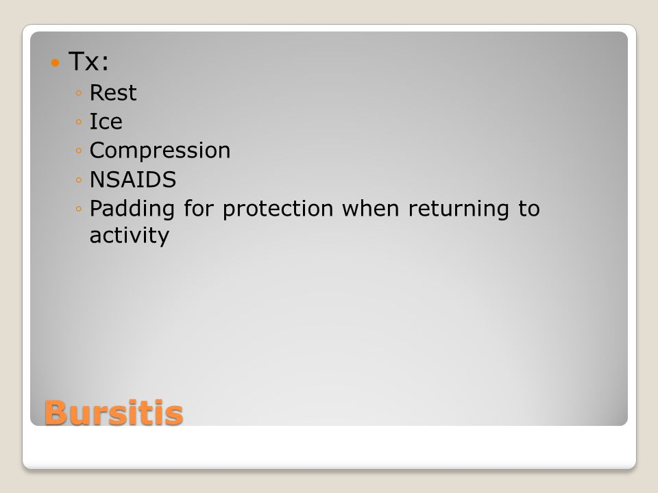 Bursitis Tx: ◦Rest ◦Ice ◦Compression ◦NSAIDS ◦Padding for protection when returning to activity