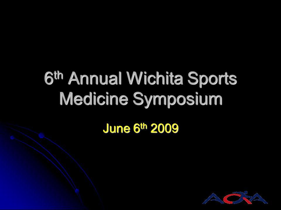 6 th Annual Wichita Sports Medicine Symposium June 6 th 2009
