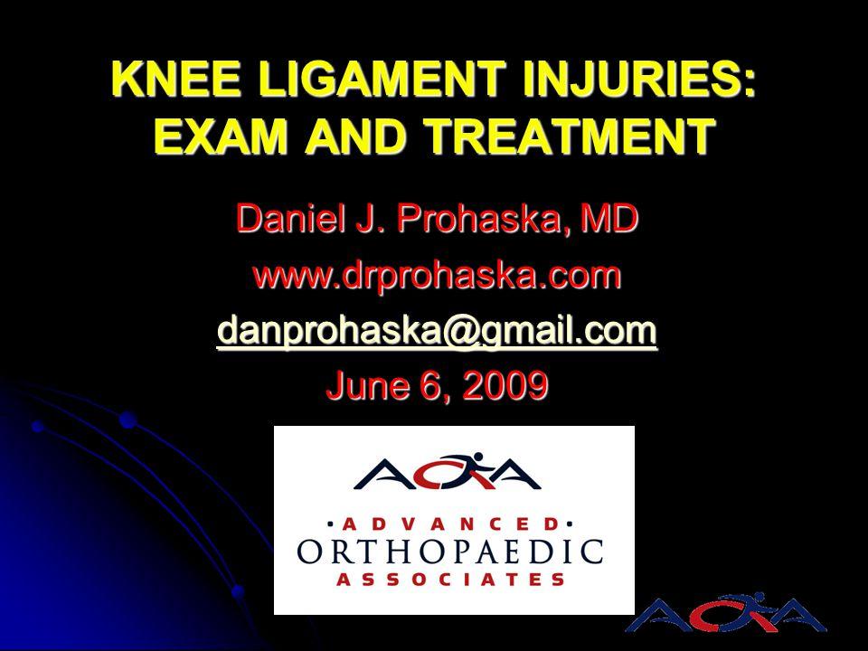 KNEE LIGAMENT INJURIES: EXAM AND TREATMENT Daniel J. Prohaska, MD www.drprohaska.com danprohaska@gmail.com June 6, 2009