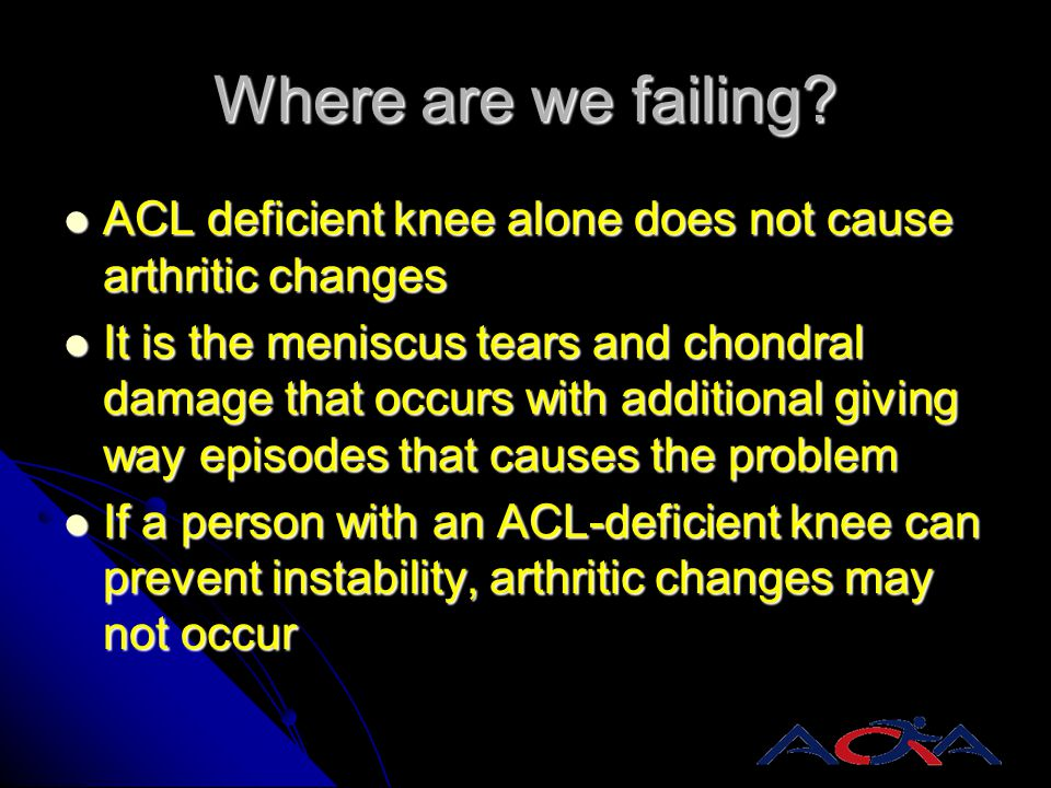Where are we failing? ACL deficient knee alone does not cause arthritic changes ACL deficient knee alone does not cause arthritic changes It is the me