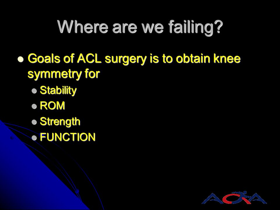 Where are we failing? Goals of ACL surgery is to obtain knee symmetry for Goals of ACL surgery is to obtain knee symmetry for Stability Stability ROM