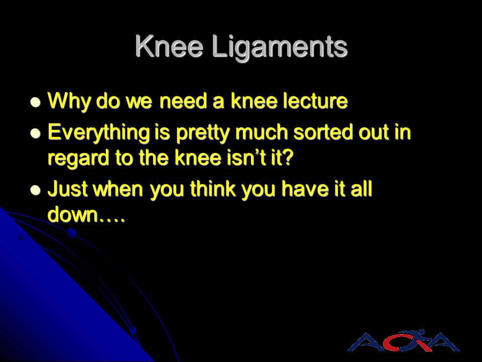 Knee Ligaments Why do we need a knee lecture Why do we need a knee lecture Everything is pretty much sorted out in regard to the knee isn't it? Everyt