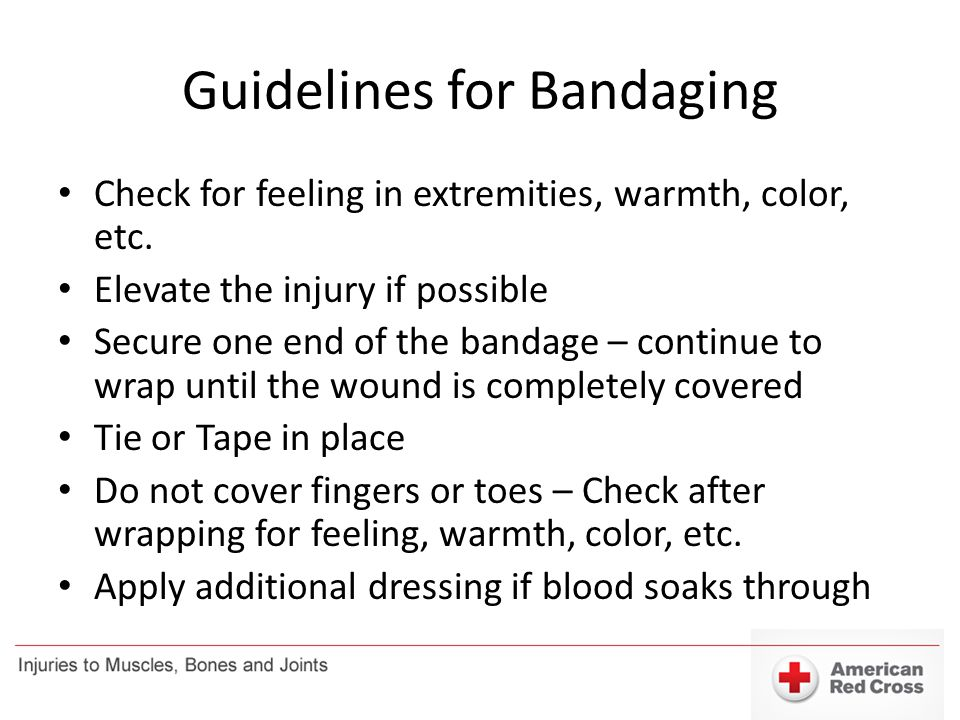 Guidelines for Bandaging Check for feeling in extremities, warmth, color, etc. Elevate the injury if possible Secure one end of the bandage – continue