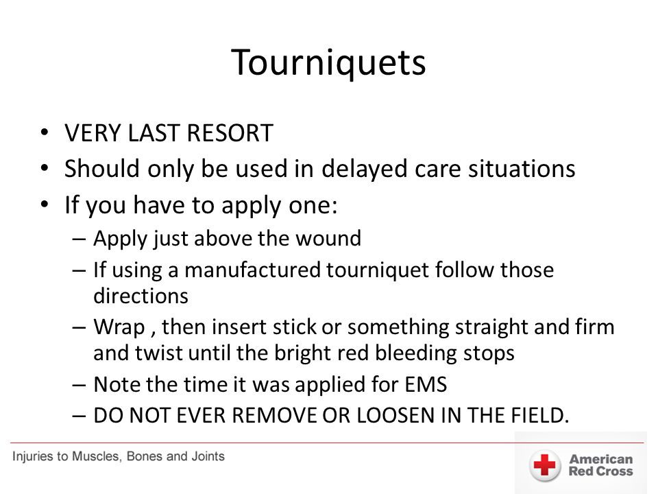 Tourniquets VERY LAST RESORT Should only be used in delayed care situations If you have to apply one: – Apply just above the wound – If using a manufa