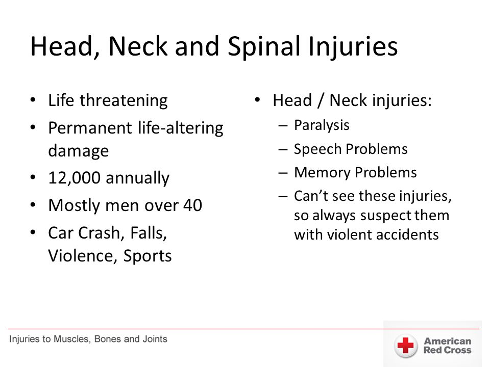 Head, Neck and Spinal Injuries Life threatening Permanent life-altering damage 12,000 annually Mostly men over 40 Car Crash, Falls, Violence, Sports H