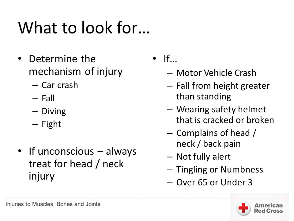 What to look for… Determine the mechanism of injury – Car crash – Fall – Diving – Fight If unconscious – always treat for head / neck injury If… – Mot