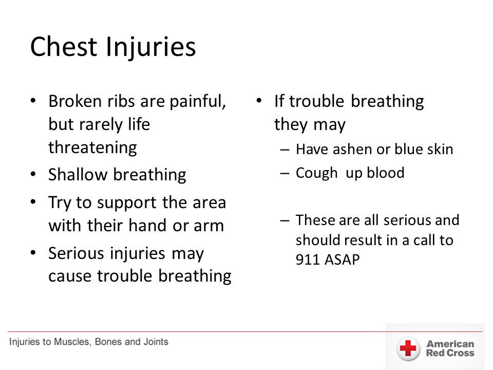 Chest Injuries Broken ribs are painful, but rarely life threatening Shallow breathing Try to support the area with their hand or arm Serious injuries