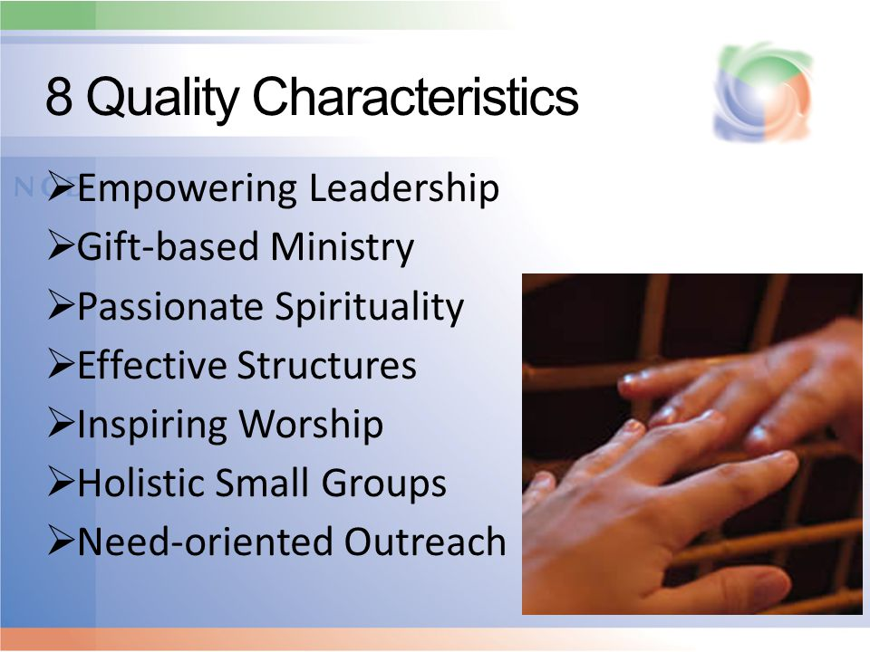 8 Quality Characteristics  Empowering Leadership  Gift-based Ministry  Passionate Spirituality  Effective Structures  Inspiring Worship  Holisti