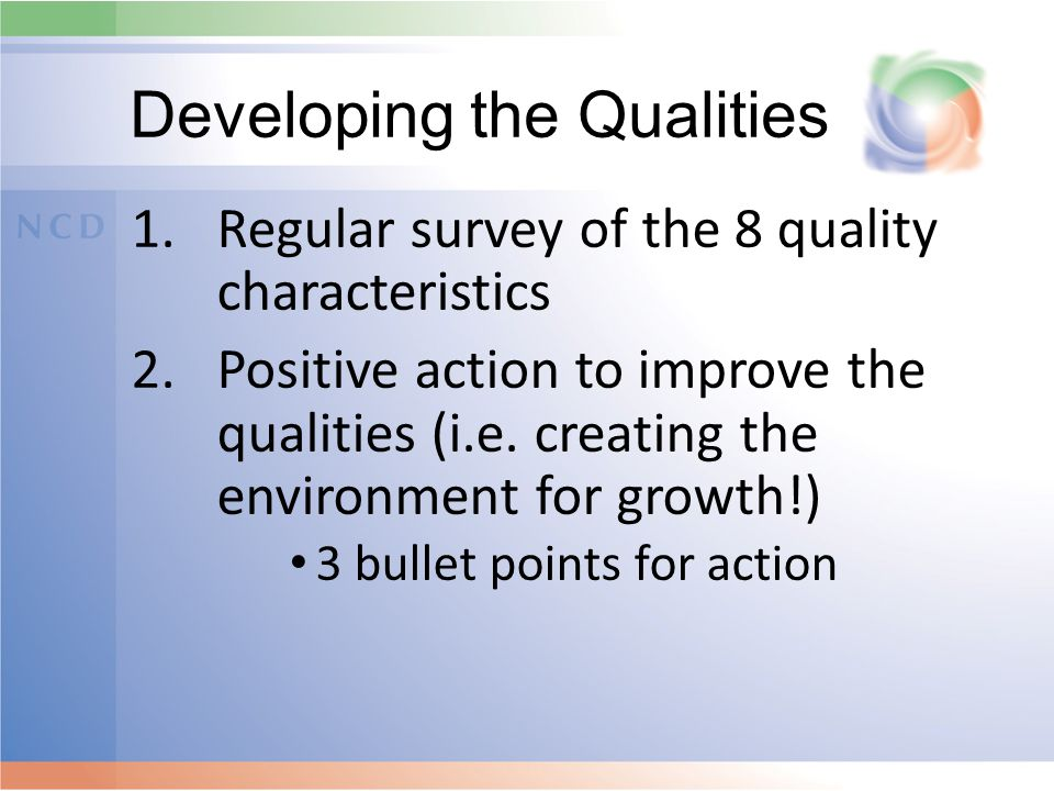 Developing the Qualities 1.Regular survey of the 8 quality characteristics 2.Positive action to improve the qualities (i.e. creating the environment f
