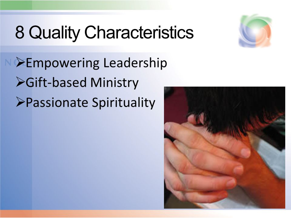 8 Quality Characteristics  Empowering Leadership  Gift-based Ministry  Passionate Spirituality