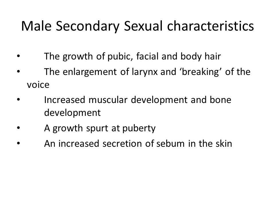 The growth of pubic, facial and body hair The enlargement of larynx and 'breaking' of the voice Increased muscular development and bone development A