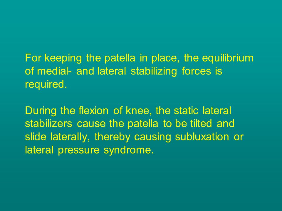 For keeping the patella in place, the equilibrium of medial- and lateral stabilizing forces is required. During the flexion of knee, the static latera