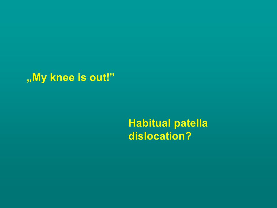 """""""My knee is out!"""" Habitual patella dislocation?"""