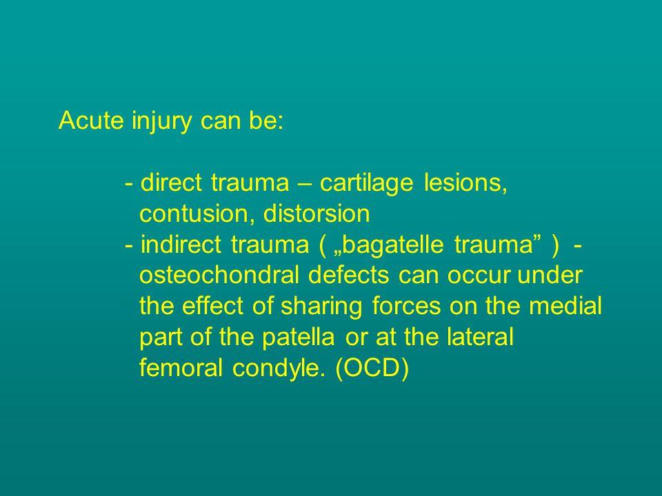 "Acute injury can be: - direct trauma – cartilage lesions, contusion, distorsion - indirect trauma ( ""bagatelle trauma"" ) - osteochondral defects can o"