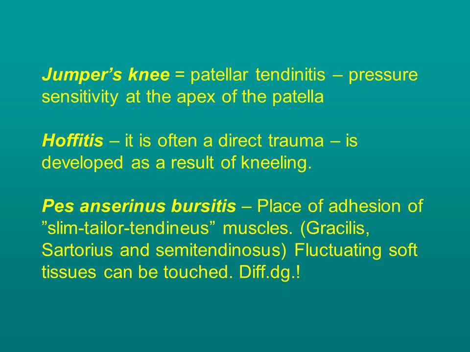 Jumper's knee = patellar tendinitis – pressure sensitivity at the apex of the patella Hoffitis – it is often a direct trauma – is developed as a resul