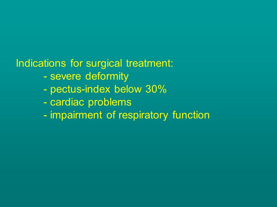 Indications for surgical treatment: - severe deformity - pectus-index below 30% - cardiac problems - impairment of respiratory function