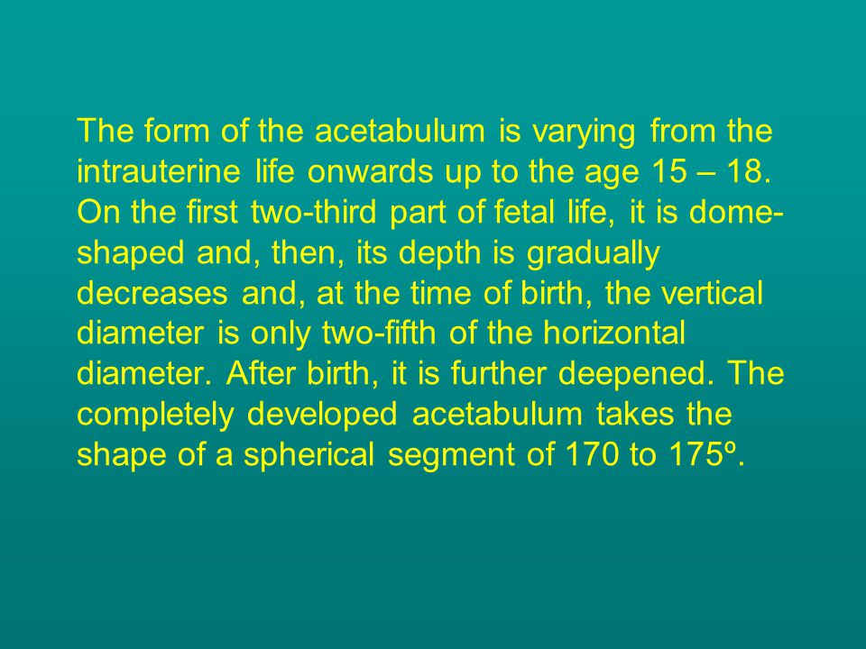 The form of the acetabulum is varying from the intrauterine life onwards up to the age 15 – 18. On the first two-third part of fetal life, it is dome-