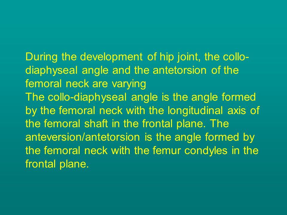During the development of hip joint, the collo- diaphyseal angle and the antetorsion of the femoral neck are varying The collo-diaphyseal angle is the