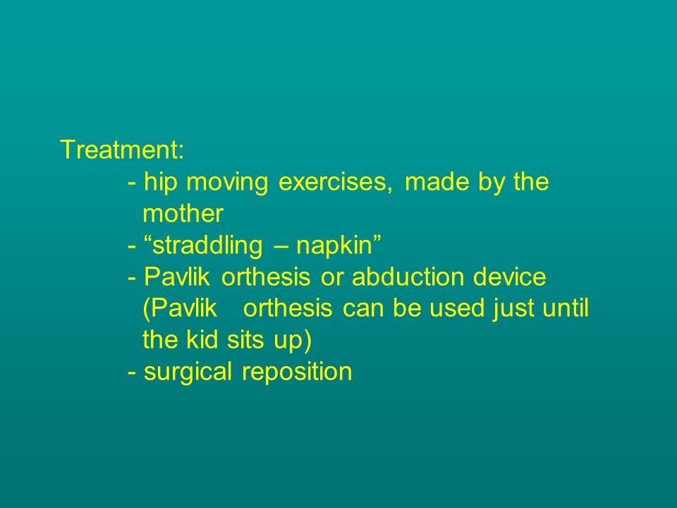 """Treatment: - hip moving exercises, made by the mother - """"straddling – napkin"""" - Pavlik orthesis or abduction device (Pavlik orthesis can be used just"""