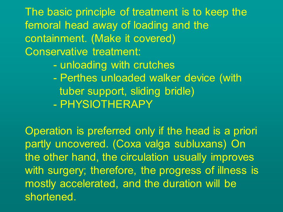 The basic principle of treatment is to keep the femoral head away of loading and the containment. (Make it covered) Conservative treatment: - unloadin