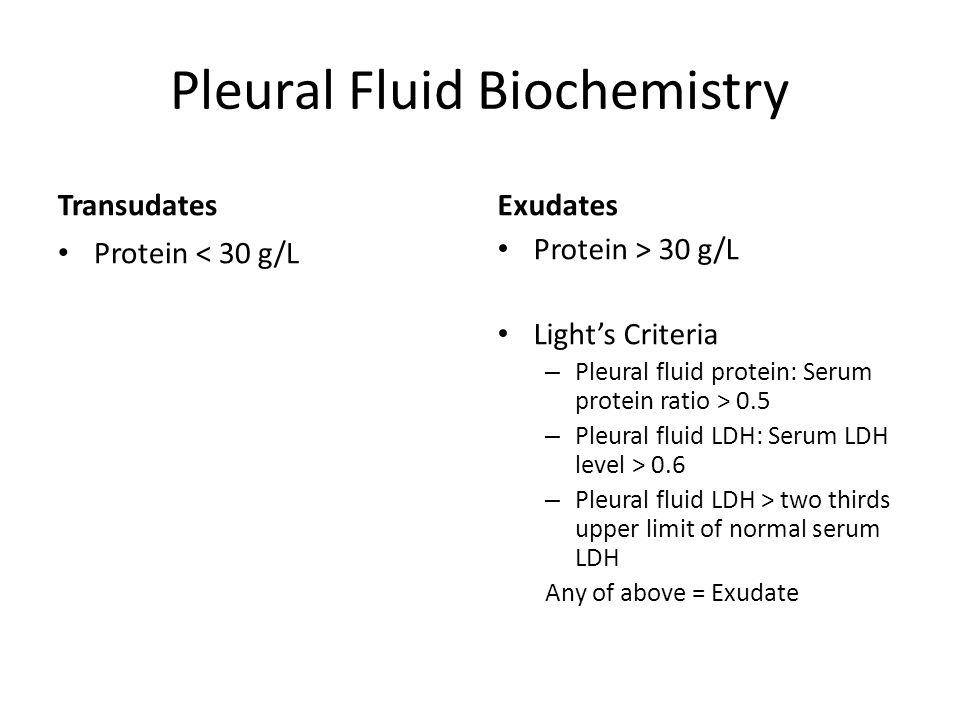 Pleural Fluid Biochemistry Transudates Protein < 30 g/L Exudates Protein > 30 g/L Light's Criteria – Pleural fluid protein: Serum protein ratio > 0.5 – Pleural fluid LDH: Serum LDH level > 0.6 – Pleural fluid LDH > two thirds upper limit of normal serum LDH Any of above = Exudate