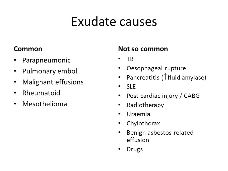 Exudate causes Common Parapneumonic Pulmonary emboli Malignant effusions Rheumatoid Mesothelioma Not so common TB Oesophageal rupture Pancreatitis (  fluid amylase) SLE Post cardiac injury / CABG Radiotherapy Uraemia Chylothorax Benign asbestos related effusion Drugs