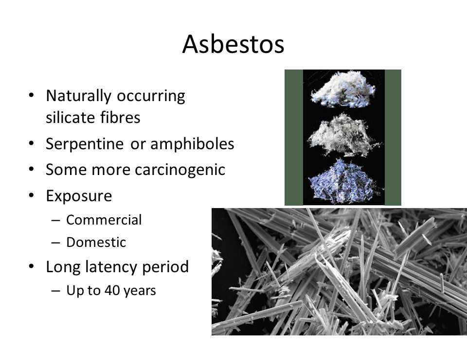 Asbestos Naturally occurring silicate fibres Serpentine or amphiboles Some more carcinogenic Exposure – Commercial – Domestic Long latency period – Up to 40 years