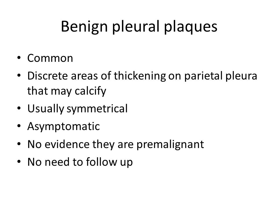Benign pleural plaques Common Discrete areas of thickening on parietal pleura that may calcify Usually symmetrical Asymptomatic No evidence they are premalignant No need to follow up