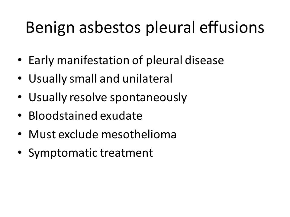 Benign asbestos pleural effusions Early manifestation of pleural disease Usually small and unilateral Usually resolve spontaneously Bloodstained exudate Must exclude mesothelioma Symptomatic treatment