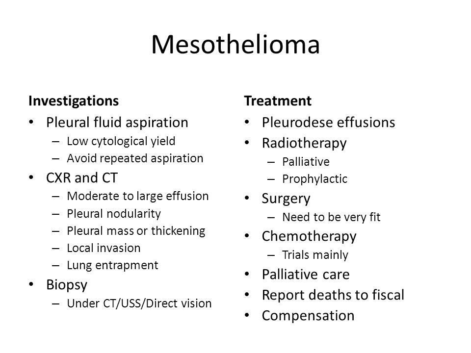 Mesothelioma Investigations Pleural fluid aspiration – Low cytological yield – Avoid repeated aspiration CXR and CT – Moderate to large effusion – Pleural nodularity – Pleural mass or thickening – Local invasion – Lung entrapment Biopsy – Under CT/USS/Direct vision Treatment Pleurodese effusions Radiotherapy – Palliative – Prophylactic Surgery – Need to be very fit Chemotherapy – Trials mainly Palliative care Report deaths to fiscal Compensation