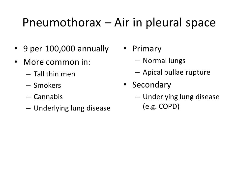 Pneumothorax – Air in pleural space 9 per 100,000 annually More common in: – Tall thin men – Smokers – Cannabis – Underlying lung disease Primary – Normal lungs – Apical bullae rupture Secondary – Underlying lung disease (e.g.
