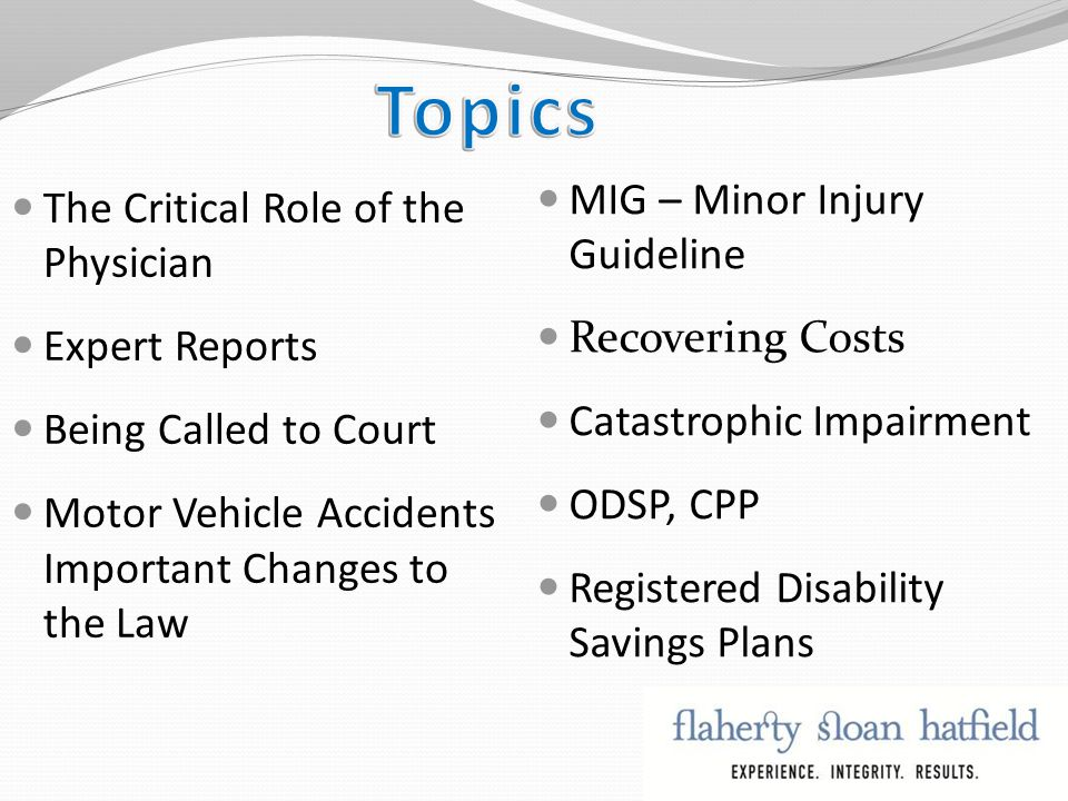 The Critical Role of the Physician Expert Reports Being Called to Court Motor Vehicle Accidents Important Changes to the Law MIG – Minor Injury Guideline Recovering Costs Catastrophic Impairment ODSP, CPP Registered Disability Savings Plans