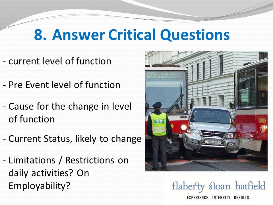 8.Answer Critical Questions - current level of function - Pre Event level of function - Cause for the change in level of function - Current Status, likely to change - Limitations / Restrictions on daily activities.