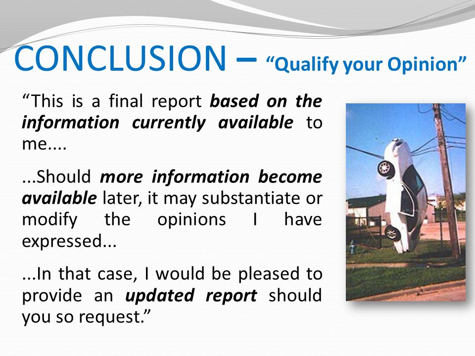 CONCLUSION – Qualify your Opinion This is a final report based on the information currently available to me.......Should more information become available later, it may substantiate or modify the opinions I have expressed......In that case, I would be pleased to provide an updated report should you so request.