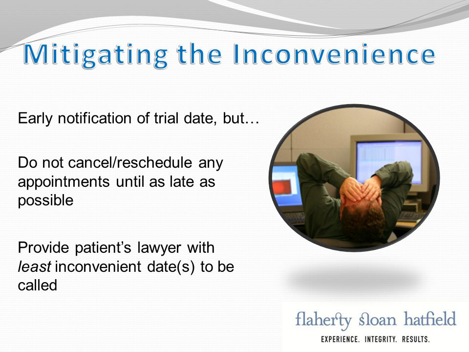 Early notification of trial date, but… Do not cancel/reschedule any appointments until as late as possible Provide patient's lawyer with least inconvenient date(s) to be called