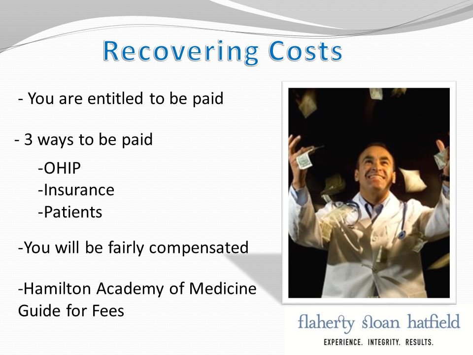 -You will be fairly compensated - You are entitled to be paid - 3 ways to be paid -OHIP -Insurance -Patients -Hamilton Academy of Medicine Guide for Fees