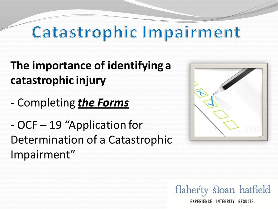 The importance of identifying a catastrophic injury - Completing the Forms - OCF – 19 Application for Determination of a Catastrophic Impairment