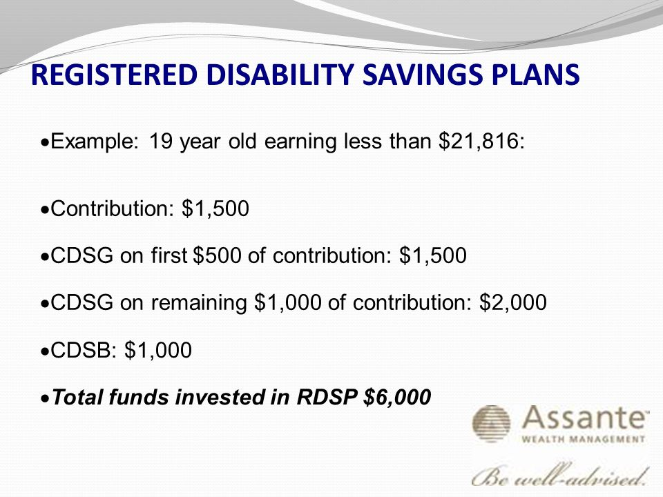 REGISTERED DISABILITY SAVINGS PLANS  Example: 19 year old earning less than $21,816:  Contribution: $1,500  CDSG on first $500 of contribution: $1,500  CDSG on remaining $1,000 of contribution: $2,000  CDSB: $1,000  Total funds invested in RDSP $6,000